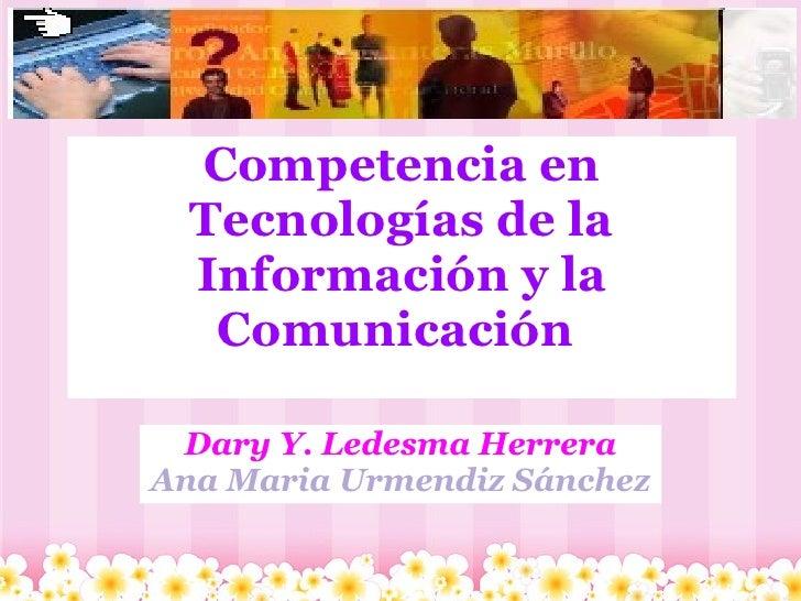 Competencia en Tecnologías de la Información y la Comunicación  Dary Y. Ledesma Herrera Ana Maria Urmendiz Sánchez