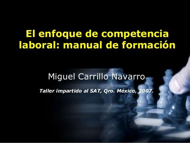 El enfoque de competencia  laboral: manual de formación  Miguel Carrillo Navarro  Taller impartido al SAT, Qro. México, 20...