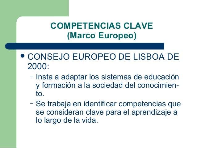 COMPETENCIAS CLAVE (Marco Europeo)  CONSEJO  2000: –  –  EUROPEO DE LISBOA DE  Insta a adaptar los sistemas de educación ...