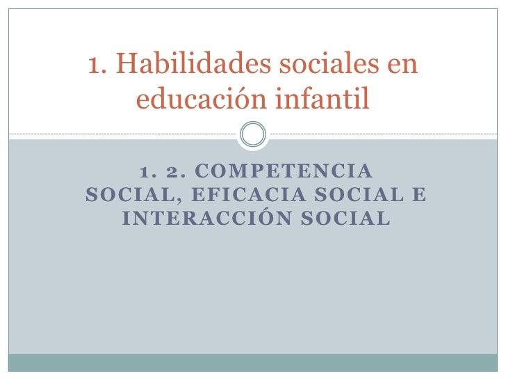 1. 2. COMPETENCIA SOCIAL, EFICACIA SOCIAL E INTERACCIÓN SOCIAL<br />1. Habilidades sociales en educación infantil<br />