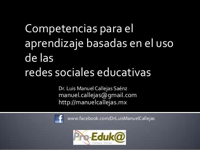 Competencias para elaprendizaje basadas en el usode lasredes sociales educativas      Dr. Luis Manuel Callejas Saénz      ...