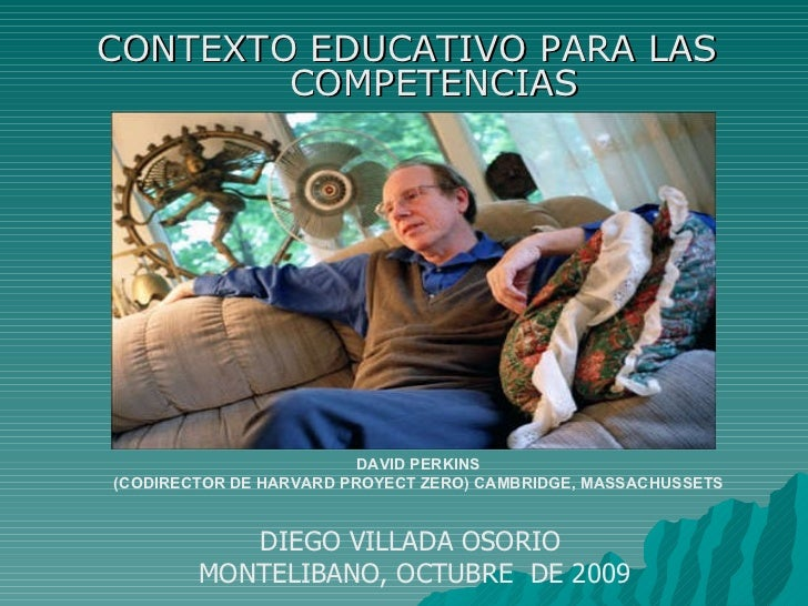 CONTEXTO EDUCATIVO PARA LAS COMPETENCIAS DAVID PERKINS (CODIRECTOR DE HARVARD PROYECT ZERO) CAMBRIDGE, MASSACHUSSETS DIEGO...