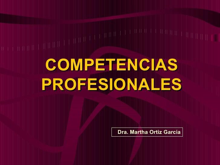COMPETENCIASPROFESIONALES       Dra. Martha Ortiz García