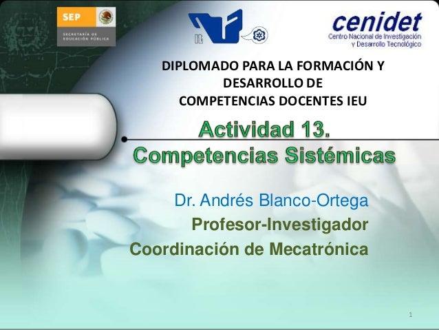 DIPLOMADO PARA LA FORMACIÓN Y           DESARROLLO DE      COMPETENCIAS DOCENTES IEU    Dr. Andrés Blanco-Ortega       Pro...