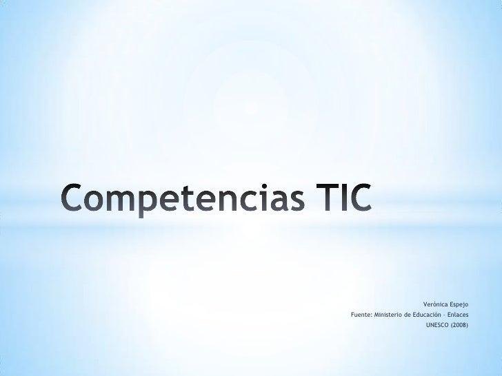 Verónica Espejo<br />Fuente: Ministerio de Educación – Enlaces<br />UNESCO (2008)<br />Competencias TIC<br />