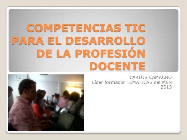 COMPETENCIAS TIC PARA EL DESARROLLO DE LA PROFESIÓN DOCENTE CARLOS CAMACHO Líder formador TEMATICAS del MEN 2013