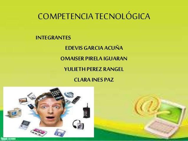 COMPETENCIATECNOLÓGICA INTEGRANTES EDEVIS GARCIAACUÑA OMAISER PIRELA IGUARAN YULIETH PEREZ RANGEL CLARAINES PAZ