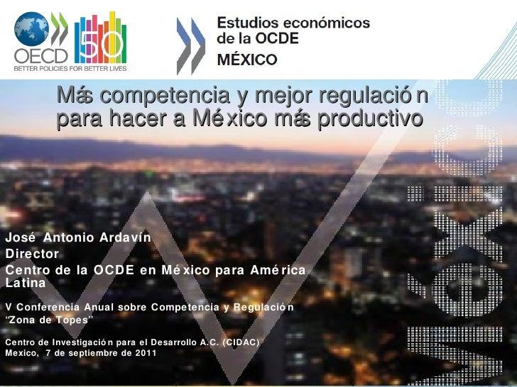 Más competencia y mejor regulación  para hacer a México más productivo José Antonio Ardavín Director Centro de la OCDE en ...