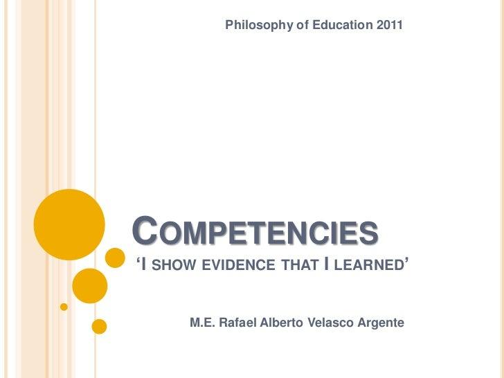 Philosophy of Education 2011COMPETENCIES'I SHOW EVIDENCE THAT I LEARNED'      M.E. Rafael Alberto Velasco Argente