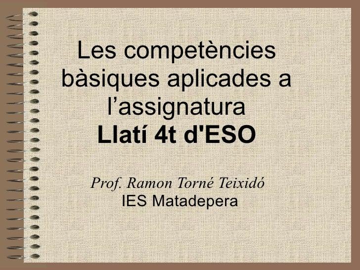 Les competències bàsiques aplicades a     l'assignatura    Llatí 4t d'ESO   Prof. Ramon Torné Teixidó        IES Matadepera