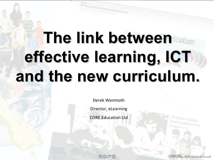 The link between effective learning, ICT and the new curriculum. Derek Wenmoth Director, eLearning CORE Education Ltd