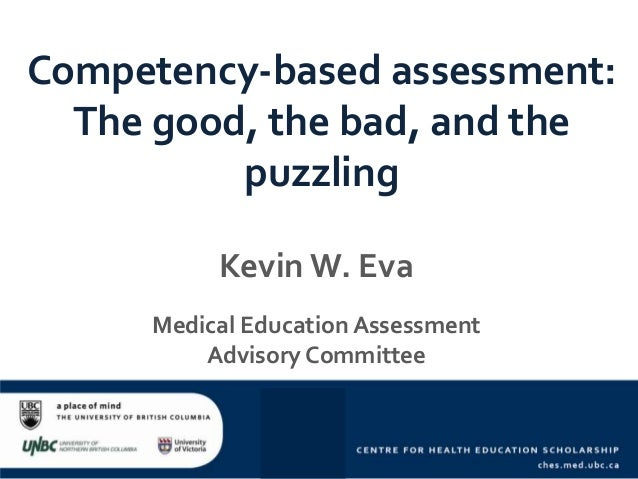 Competency-based assessment: The good, the bad, and the puzzling Kevin W. Eva Medical Education Assessment Advisory Commit...