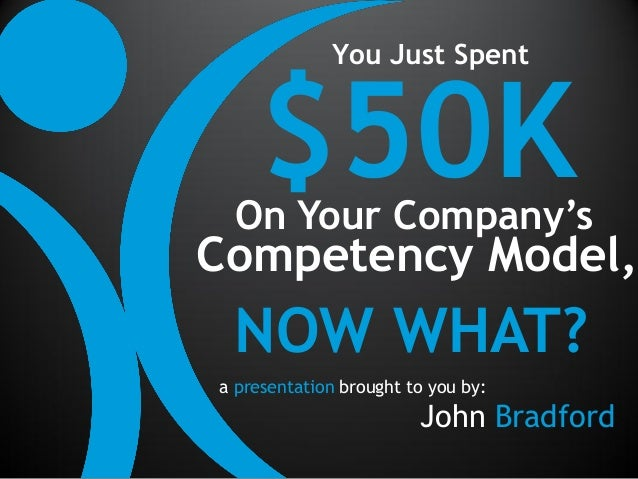 You Just Spent     $50K On Your Company'sCompetency Model, NOW WHAT?a presentation brought to you by:                     ...