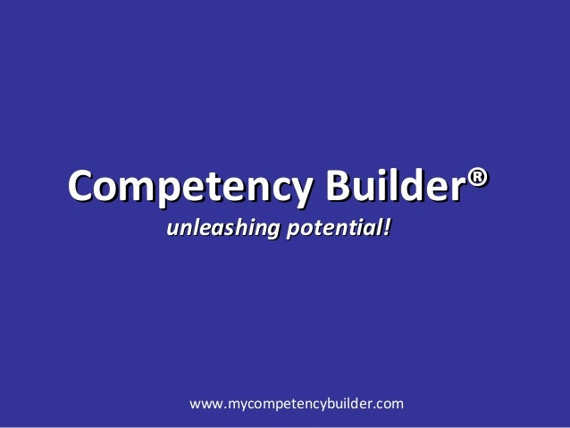 www.mycompetencybuilder.com Competency Builder®Competency Builder® unleashing potential!unleashing potential!