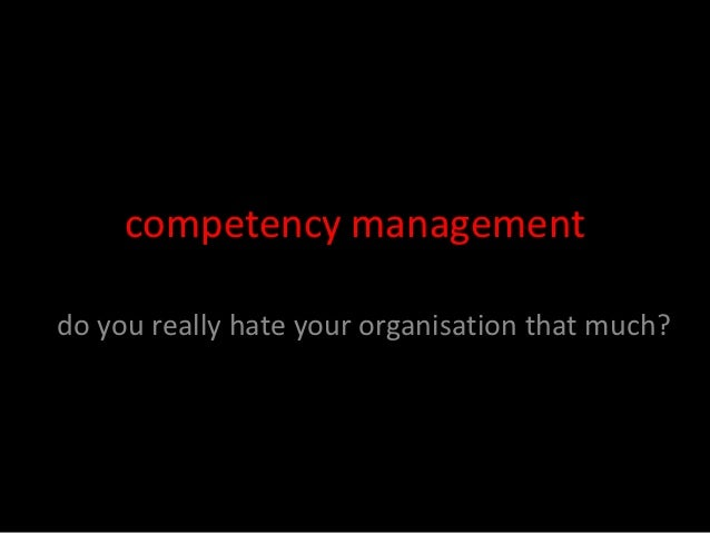 competency managementdo you really hate your organisation that much?