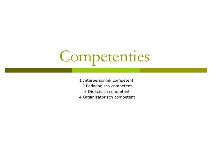 Competenties  1 Interpersonlijk competent  2 Pedagogisch competent 3 Didactisch competent 4 Organisatorisch competent
