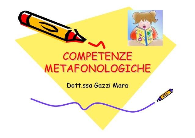 COMPETENZE METAFONOLOGICHE COMPETENZECOMPETENZE METAFONOLOGICHEMETAFONOLOGICHE Dott.ssaDott.ssa GazziGazzi MaraMara