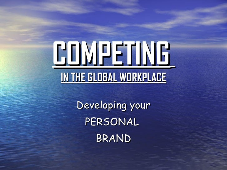 COMPETING   IN THE GLOBAL WORKPLACE Developing your PERSONAL  BRAND