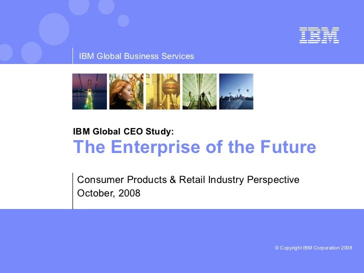 IBM Global CEO Study: The Enterprise of the Future  Consumer Products & Retail Industry Perspective October, 2008