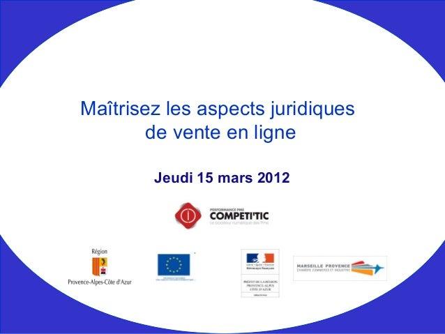 Jeudi 15 mars 2012 Maîtrisez les aspects juridiques de vente en ligne