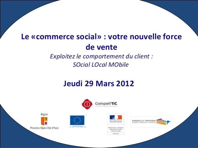 Jeudi 29 Mars 2012 Le «commerce social» : votre nouvelle force de vente Exploitez le comportement du client : SOcial LOcal...