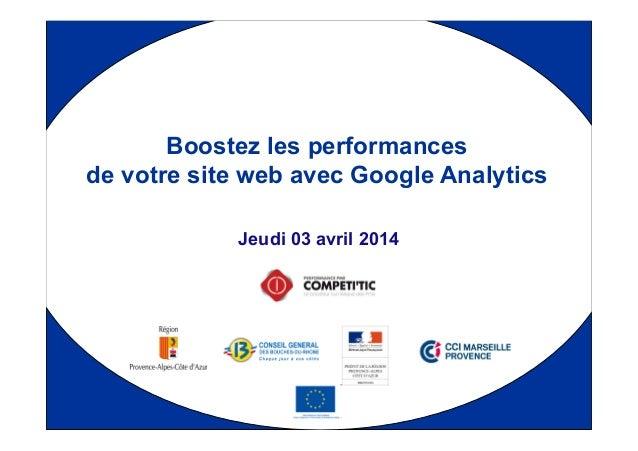 1 Jeudi 03 avril 2014 Boostez les performances de votre site web avec Google Analytics