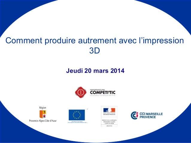 Jeudi 20 mars 2014 Comment produire autrement avec l'impression 3D