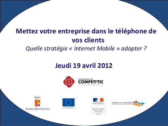 Jeudi 19 avril 2012 Mettez votre entreprise dans le téléphone de vos clients Quelle stratégie « Internet Mobile » adopter ?