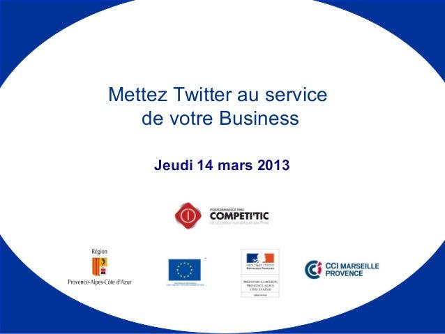 Jeudi 14 mars 2013 Mettez Twitter au service de votre Business