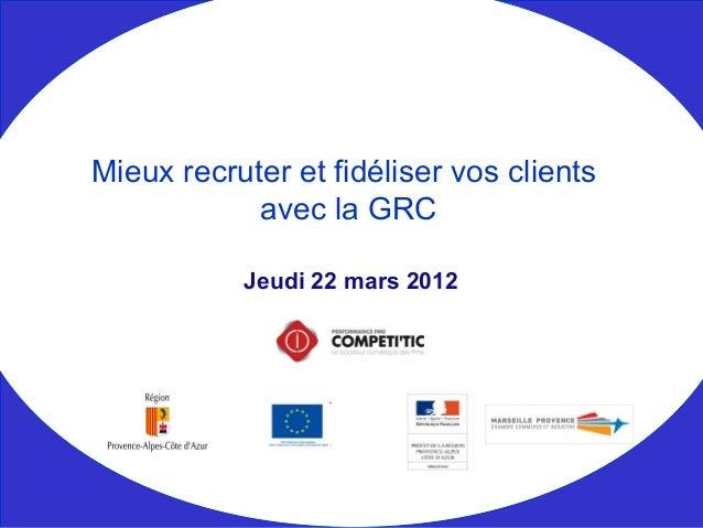 Jeudi 22 mars 2012 Mieux recruter et fidéliser vos clients avec la GRC