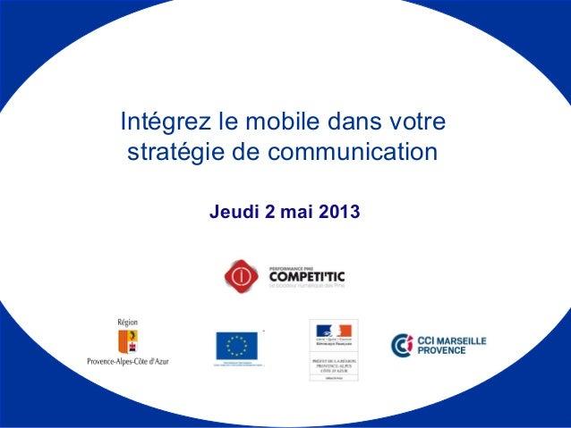 Jeudi 2 mai 2013 Intégrez le mobile dans votre stratégie de communication