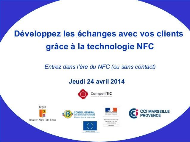 Jeudi 24 avril 2014 Développez les échanges avec vos clients grâce à la technologie NFC Entrez dans l'ère du NFC (ou sans ...