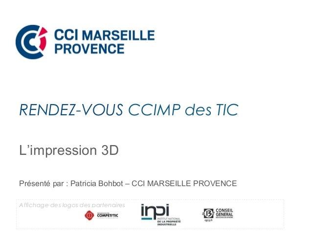 L'impression 3D Présenté par : Patricia Bohbot – CCI MARSEILLE PROVENCE RENDEZ-VOUS CCIMP des TIC Affichage des logos des ...