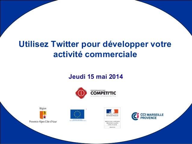 1 Jeudi 15 mai 2014 Utilisez Twitter pour développer votre activité commerciale