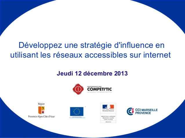 Jeudi 12 décembre 2013 Développez une stratégie d'influence en utilisant les réseaux accessibles sur internet