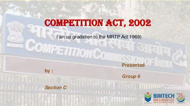 Competition Act, 2002 ( an up gradation to the MRTP Act 1969)  Presented  by : Group 6 Section C