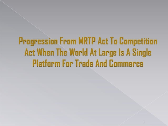 Progression From MRTP Act To Competition Act When The World At Large Is A Single Platform For Trade And Commerce 1