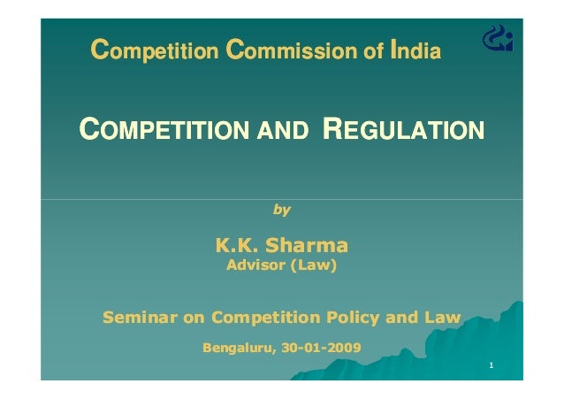 Competition Commission of India  COMPETITION AND REGULATION by  K.K. Sharma Advisor (Law)  Seminar on Competition Policy a...