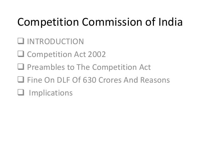 Competition Commission of India  INTRODUCTION  Competition Act 2002  Preambles to The Competition Act  Fine On DLF Of ...