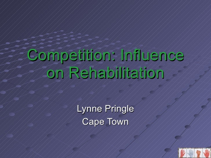 Competition: Influence on Rehabilitation Lynne Pringle Cape Town