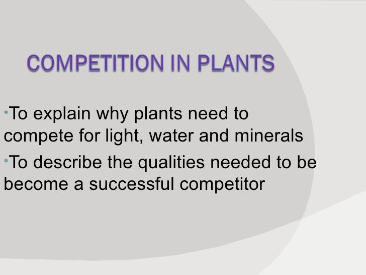<ul><li>To explain why plants need to compete for light, water and minerals </li></ul><ul><li>To describe the qualities ne...