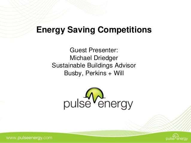 Energy Saving Competitions Guest Presenter: Michael Driedger Sustainable Buildings Advisor Busby, Perkins + Will