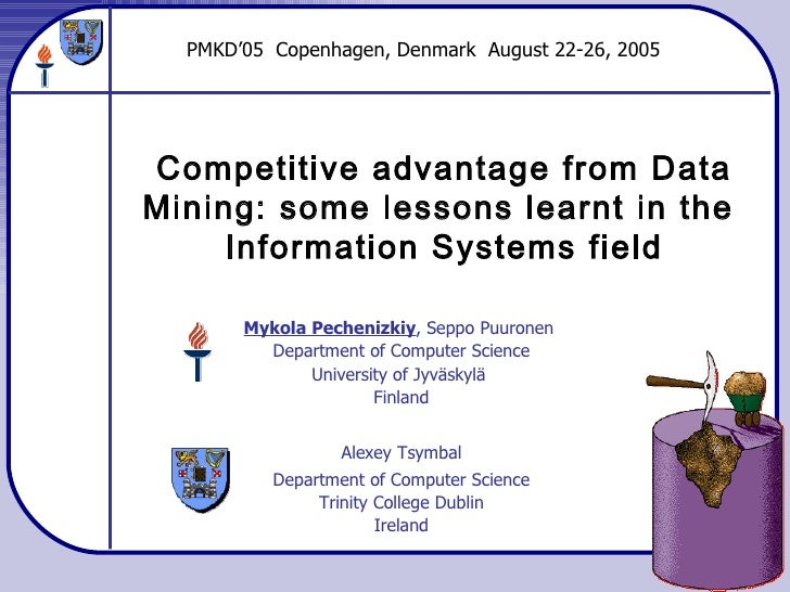 Competitive advantage from Data Mining: some lessons learnt in the  Information Systems field Mykola Pechenizkiy , Seppo P...