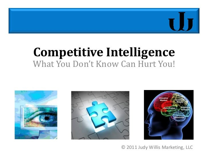 Competitive IntelligenceWhat You Don't Know Can Hurt You!                    © 2011 Judy Willis Marketing, LLC