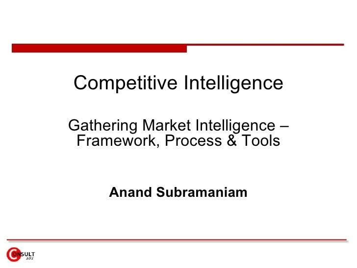 Competitive Intelligence Gathering Market Intelligence – Framework, Process & Tools Anand Subramaniam