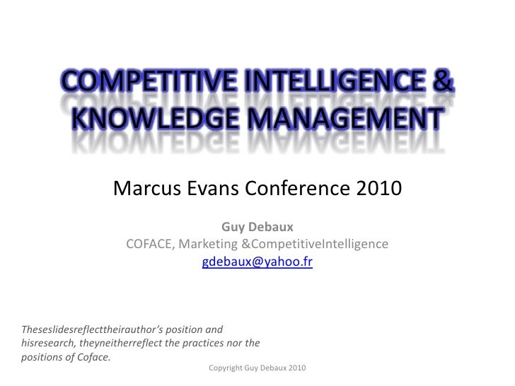 COMPETITIVE INTELLIGENCE & KNOWLEDGE MANAGEMENTMarcus Evans Conference 2010<br />Guy Debaux<br />COFACE, Marketing & Compe...