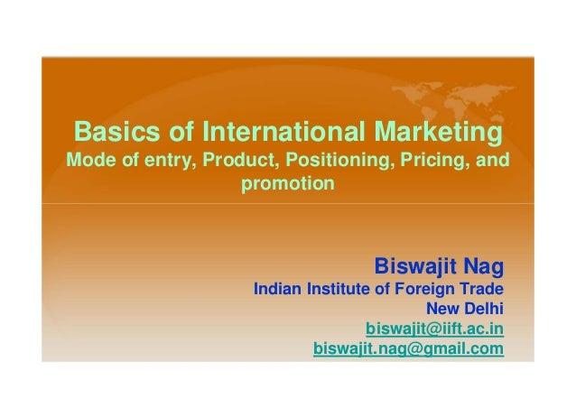 Basics of International MarketingMode of entry, Product, Positioning, Pricing, andpromotionBiswajit NagIndian Institute of...