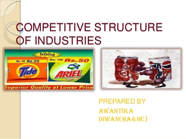 COMPETITIVE STRUCTURE OF INDUSTRIES PREPARED BY AWANTIKA DIWAN(HA&HC)
