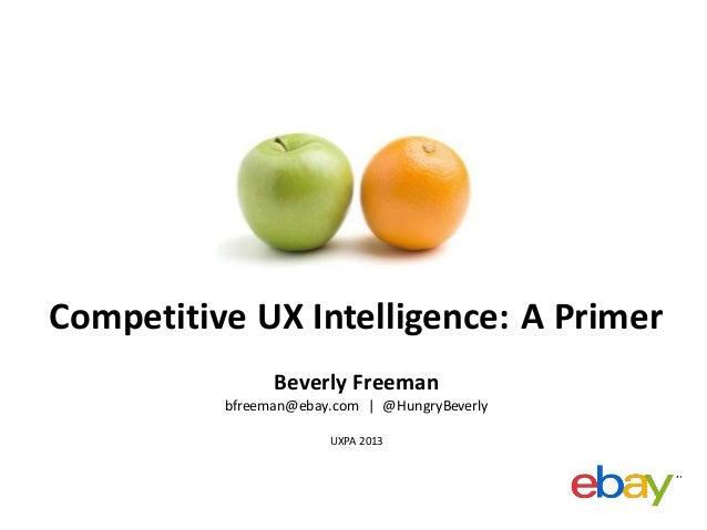 Competitive UX Intelligence: A Primer Beverly Freeman bfreeman@ebay.com | @HungryBeverly UXPA 2013