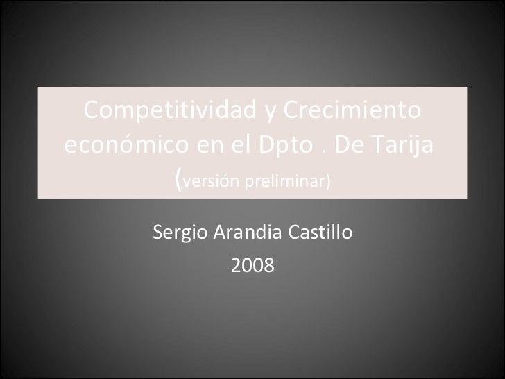 Competitividad y Crecimiento económico en el Dpto . De Tarija  ( versión preliminar) Sergio Arandia Castillo 2008